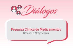 Diálogo: Pesquisa Clínica de Medicamentos Desafios e Perspectivas