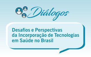 Diálogo: Desafios e Perspectivas da Incorporação de Tecnologias em Saúde no Brasil