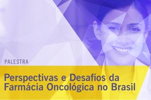 Palestra: Perspectivas e Desafios da Farmácia Oncológica no Brasil