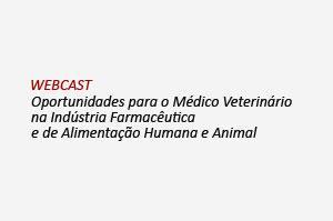 Webcast: Oportunidades para o Médico Veterinário na Indústria Farmacêutica e de Alimentação Humana e Animal