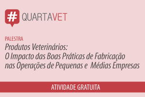Palestra: Produtos Veterinários: O Impacto das Boas Práticas de Fabricação nas Operações de Pequenas e Médias Empresas