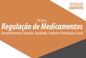 Painel: Regulação de Medicamentos: Desenvolvimento, Inovação, Qualidade, Controle e Participação Social