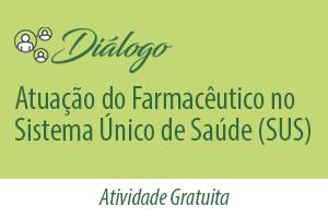 Diálogo: Atuação do Farmacêutico no Sistema Único de Saúde (SUS)