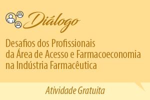 Diálogo: Desafios dos profissionais da área de Acesso e Farmacoeconomia na Indústria Farmacêutica