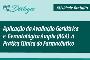 Diálogo: Aplicação da Avaliação Geriátrica e Gerontológica Ampla (AGA) à Prática Clínica do Farmacêutico