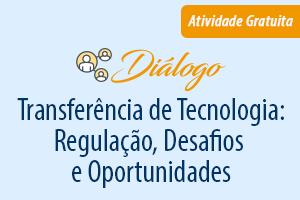 Diálogo: Transferência de Tecnologia: Regulação, Desafios e Oportunidades