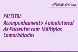 Palestra: Acompanhamento Ambulatorial de Pacientes com Múltiplas Comorbidades