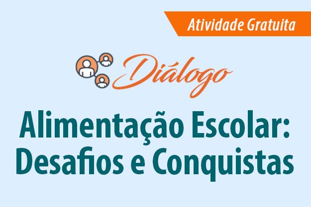 Diálogo: Alimentação Escolar: Desafios e Conquistas