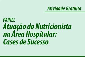 Painel: Atuação do Nutricionista na Área Hospitalar: Cases de Sucesso