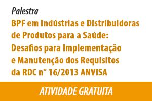 Palestra: Boas Práticas de Fabricação em Indústrias e Distribuidoras de Produtos para a Saúde: desafios para implementação e manutenção dos requisitos da RDC n° 16/2013 ANVISA