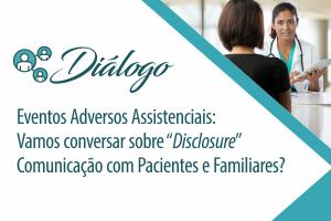 """Diálogo: Eventos Adversos Assistenciais: Vamos conversar sobre """"Disclosure"""" - Comunicação com pacientes e familiares?"""