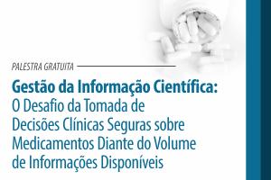Palestra: Gestão da Informação Científica: O Desafio da Tomada de Decisões Clínicas Seguras sobre Medicamentos Diante do Volume de Informações Disponíveis