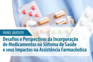 Painel: Desafios e Perspectivas da Incorporação de Medicamentos no Sistema de Saúde e seus Impactos na Assistência Farmacêutica