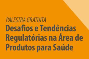 Palestra: Desafios e Tendências Regulatórias na Área de Produtos para Saúde