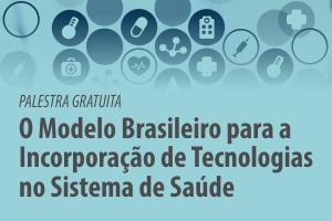 Palestra: O Modelo Brasileiro para a Incorporação de Tecnologias no Sistema de Saúde