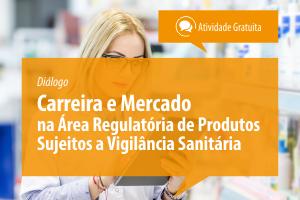 Diálogo: Carreira e Mercado na Área Regulatória de Produtos Sujeitos a Vigilância Sanitária