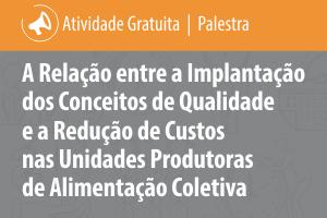 Palestra: A Relação entre a Implantação dos Conceitos de Qualidade e a Redução de Custos nas Unidades Produtoras de Alimentação Coletiva