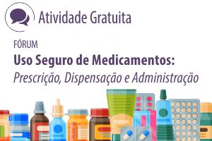 Fórum: Uso Seguro de Medicamentos: Prescrição, Dispensação e Administração