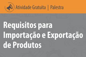 Palestra: Requisitos para Importação e Exportação de Produtos
