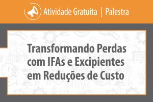 Palestra: Transformando Perdas com IFAs e Excipientes em Reduções de Custo