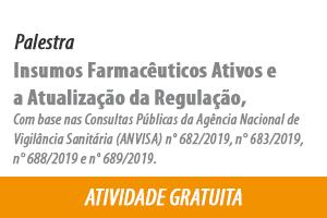 Palestra: Insumos Farmacêuticos Ativos e a Atualização da Regulação, Com base nas Consultas Públicas da Agência Nacional de Vigilância Sanitária (ANVISA)  n° 682/2019, n° 683/2019, n° 688/2019 e n° 689/2019.