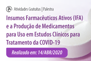 Palestra: Insumos Farmacêuticos Ativos (IFA) e a Produção de Medicamentos para Uso em Estudos Clínicos para Tratamento da COVID-19