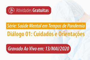 Série: Saúde Mental em Tempos de Pandemia - Diálogo 01: Cuidados e Orientações