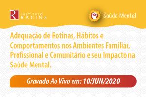 Série: Saúde Mental em Tempos de Pandemia - Diálogo 03: Adequação de Rotinas, Hábitos e Comportamentos nos Ambientes Familiar, Profissional e Comunitário e seu Impacto na Saúde Mental